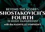 Beyond the Score®: Shostakovich's Fourth – Is Music Dangerous?